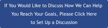If You Would Like to Discuss How We Can Help  You Reach Your Goals, Please Click Here to Set Up a Discussion